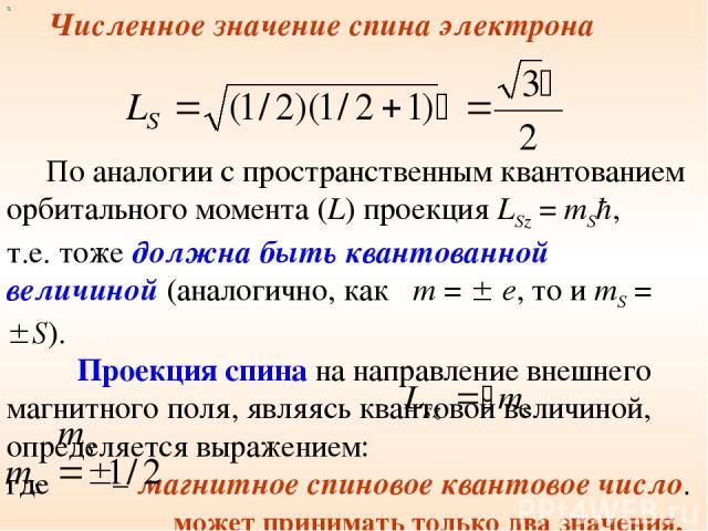 х Численное значение спина электрона По аналогии с пространственным квантованием орбитального момента (L) проекция LSz = mSħ, т.е. тоже должна быть квантованной величиной (аналогично, как m = e, то и mS = S). Проекция спина на направление внешнего м…