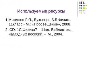 Используемые ресурсы 1.Мякишев Г.Я., Буховцев Б.Б.Физика 11класс.- М.: «Просвеще