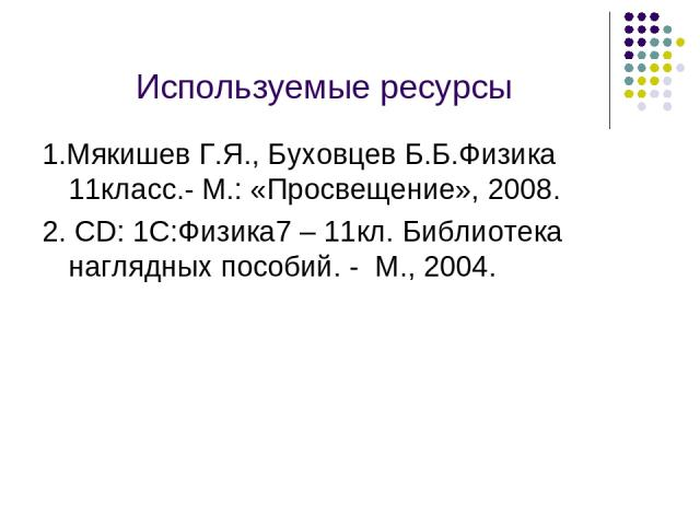 Используемые ресурсы 1.Мякишев Г.Я., Буховцев Б.Б.Физика 11класс.- М.: «Просвещение», 2008. 2. CD: 1С:Физика7 – 11кл. Библиотека наглядных пособий. - М., 2004.