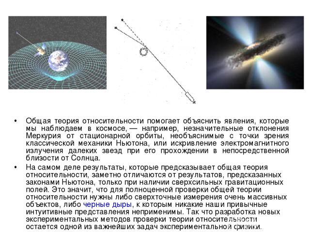 Общая теория относительности помогает объяснить явления, которые мы наблюдаем в космосе,— например, незначительные отклонения Меркурия от стационарной орбиты, необъяснимые с точки зрения классической механики Ньютона, или искривление электромагнитн…
