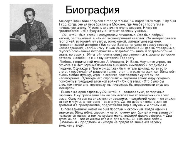 Биография Альберт Эйнштейн родился в городе Ульме, 14 марта 1879 года. Ему был 1 год, когда семья перебралась в Мюнхен, где Альберт поступил в начальную школу. Учился мальчик не очень хорошо. Никто не предполагал, что в будущем он станет великим учё…