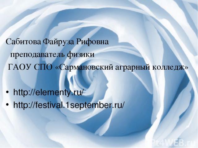 Сабитова Файруза Рифовна преподаватель физики ГАОУ СПО «Сармановский аграрный колледж» http://elementy.ru/ http://festival.1september.ru/