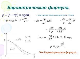 Барометрическая формула. p – (p + dp) = ρgdh, ρ плотность газа на высоте h, тогд