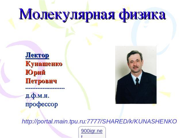 Молекулярная физика Лектор Кунашенко Юрий Петрович ----------------------- д.ф.м.н. профессор http://portal.main.tpu.ru:7777/SHARED/k/KUNASHENKO 900igr.net