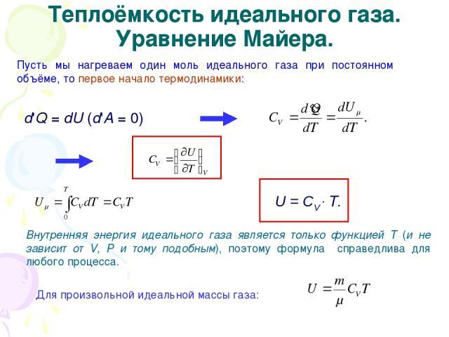 Теплоёмкость идеального газа. Уравнение Майера. Пусть мы нагреваем один моль идеального газа при постоянном объёме, то первое начало термодинамики: d'Q = dU (d'А = 0) Внутренняя энергия идеального газа является только функцией Т (и не зависит от V, …