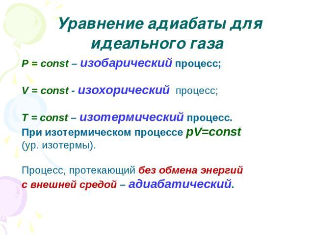 Уравнение адиабаты для идеального газа P = const – изобарический процесс; V = const - изохорический процесс; T = const – изотермический процесс. При изотермическом процессе pV=const (ур. изотермы). Процесс, протекающий без обмена энергий с внешней с…
