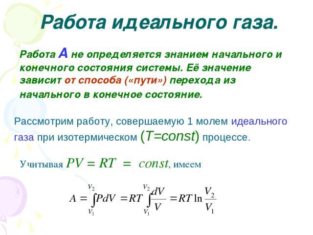 Работа идеального газа. Работа А не определяется знанием начального и конечного состояния системы. Её значение зависит от способа («пути») перехода из начального в конечное состояние. Рассмотрим работу, совершаемую 1 молем идеального газа при изотер…