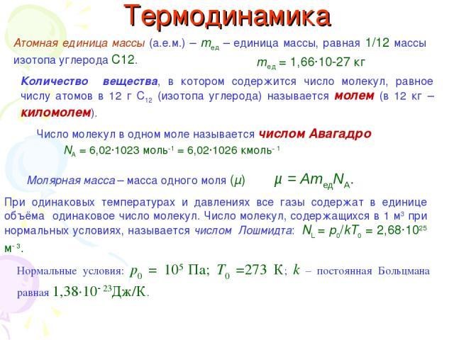 Термодинамика Атомная единица массы (а.е.м.) – mед – единица массы, равная 1/12 массы изотопа углерода С12. mед = 1,66·10 27 кг Количество вещества, в котором содержится число молекул, равное числу атомов в 12 г С12 (изотопа углерода) называется мол…