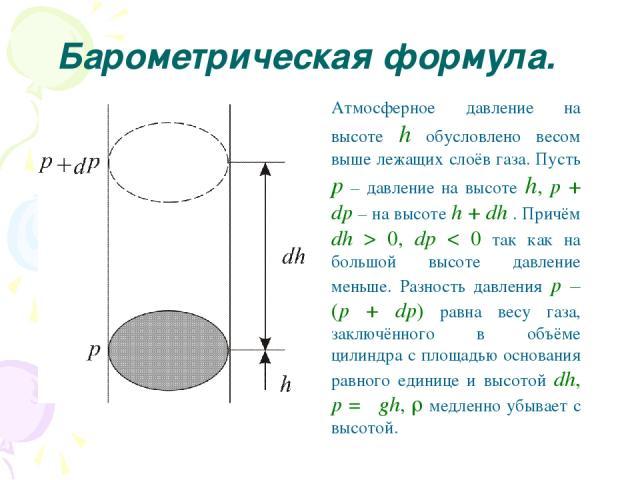 Барометрическая формула. Атмосферное давление на высоте h обусловлено весом выше лежащих слоёв газа. Пусть p – давление на высоте h, p + dp – на высоте h + dh . Причём dh > 0, dр < 0 так как на большой высоте давление меньше. Разность давления p – (…