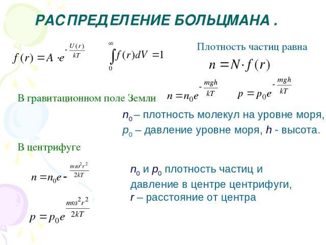 РАСПРЕДЕЛЕНИЕ БОЛЬЦМАНА . Плотность частиц равна В гравитационном поле Земли n0 – плотность молекул на уровне моря, p0 – давление уровне моря, h - высота. В центрифуге n0 и p0 плотность частиц и давление в центре центрифуги, r – расстояние от центра