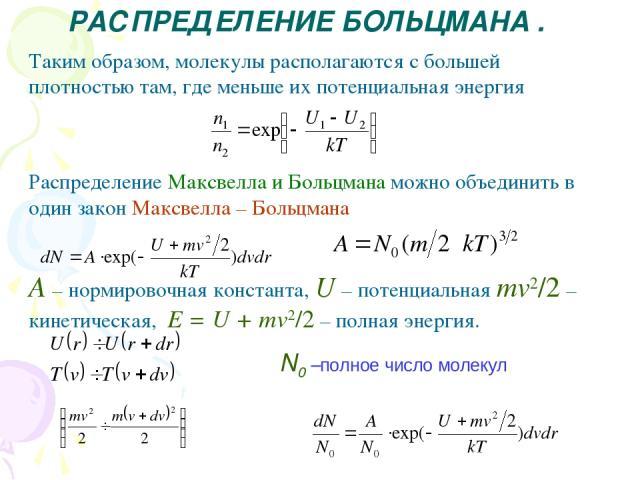 РАСПРЕДЕЛЕНИЕ БОЛЬЦМАНА . Таким образом, молекулы располагаются с большей плотностью там, где меньше их потенциальная энергия Распределение Максвелла и Больцмана можно объединить в один закон Максвелла – Больцмана A – нормировочная константа, U – по…