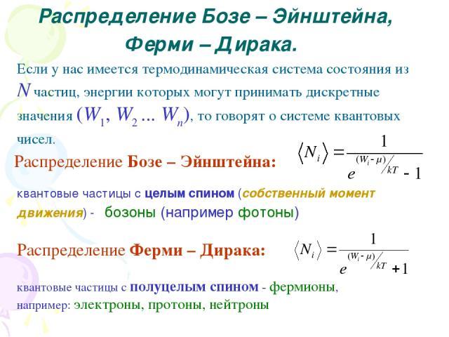 Распределение Бозе – Эйнштейна, Ферми – Дирака. Если у нас имеется термодинамическая система состояния из N частиц, энергии которых могут принимать дискретные значения (W1, W2 ... Wn), то говорят о системе квантовых чисел. Распределение Бозе – Эйншт…