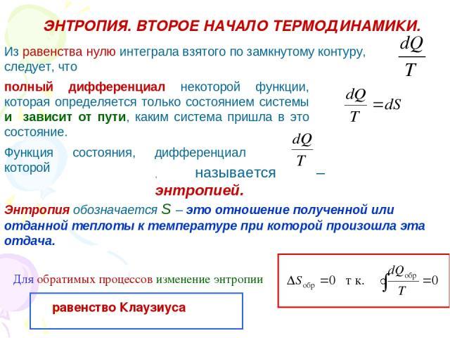 ЭНТРОПИЯ. ВТОРОЕ НАЧАЛО ТЕРМОДИНАМИКИ. Из равенства нулю интеграла взятого по замкнутому контуру, следует, что полный дифференциал некоторой функции, которая определяется только состоянием системы и зависит от пути, каким система пришла в это состоя…