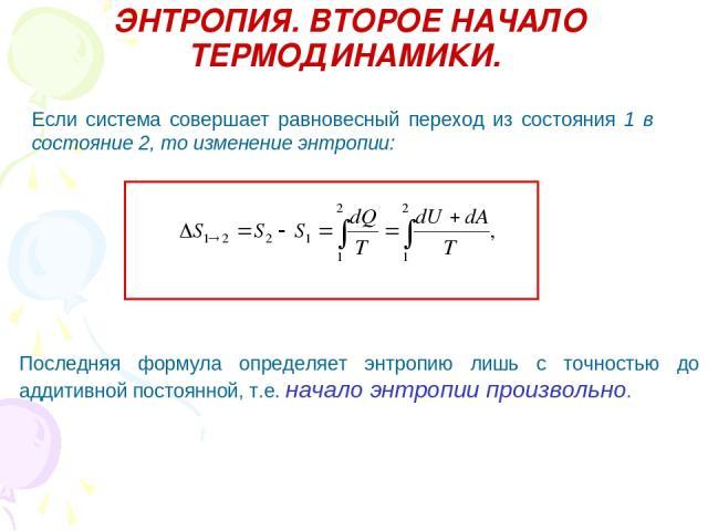 ЭНТРОПИЯ. ВТОРОЕ НАЧАЛО ТЕРМОДИНАМИКИ. Если система совершает равновесный переход из состояния 1 в состояние 2, то изменение энтропии: Последняя формула определяет энтропию лишь с точностью до аддитивной постоянной, т.е. начало энтропии произвольно.