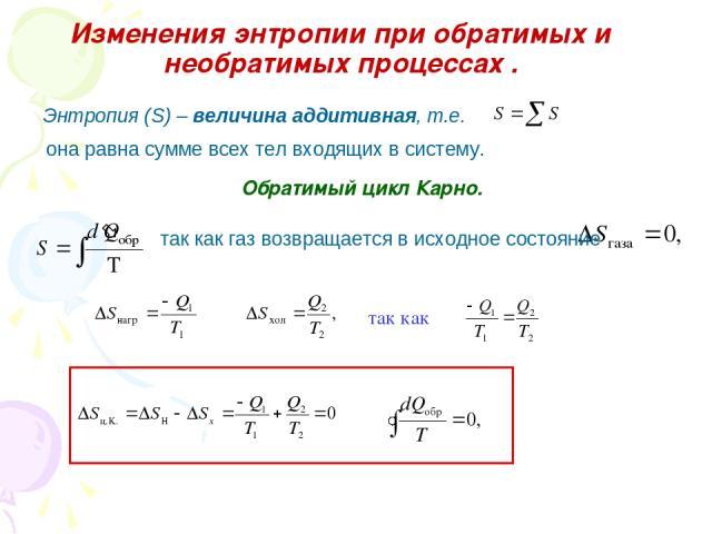 Изменения энтропии при обратимых и необратимых процессах . Обратимый цикл Карно. Энтропия (S) – величина аддитивная, т.е. она равна сумме всех тел входящих в систему. так как газ возвращается в исходное состояние так как