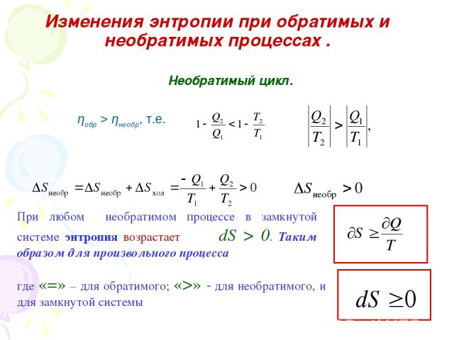 Изменения энтропии при обратимых и необратимых процессах . Необратимый цикл. ηобр > ηнеобр, т.е. При любом необратимом процессе в замкнутой системе энтропия возрастает dS > 0. Таким образом для произвольного процесса где «=» – для обратимого; «>» дл…