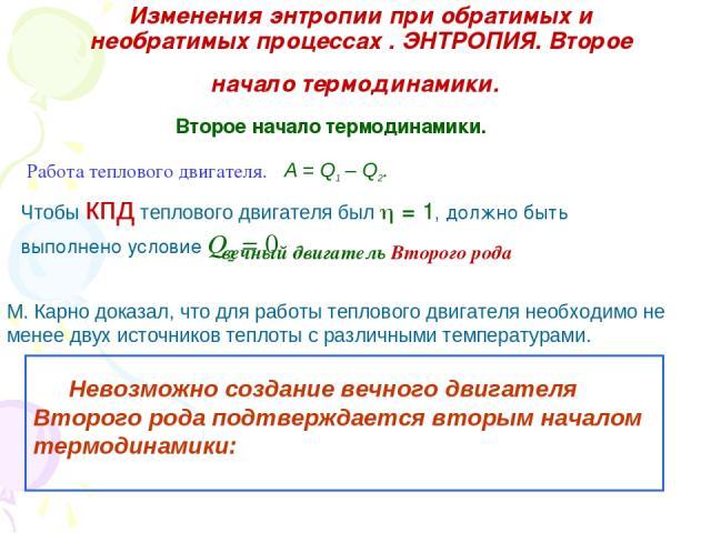 Изменения энтропии при обратимых и необратимых процессах . ЭНТРОПИЯ. Второе начало термодинамики. Второе начало термодинамики. A = Q1 – Q2. Работа теплового двигателя. Чтобы кпд теплового двигателя был = 1, должно быть выполнено условие Q2 = 0 вечны…