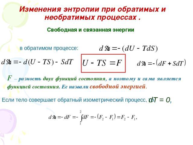 Изменения энтропии при обратимых и необратимых процессах . Свободная и связанная энергии в обратимом процессе: F – разность двух функций состояния, а поэтому и сама является функцией состояния. Ее назвали свободной энергией. Если тело совершает обра…