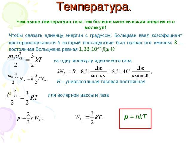 Температура. Чем выше температура тела тем больше кинетическая энергия его молекул! Чтобы связать единицу энергии с градусом, Больцман ввел коэффициент пропорциональности k который впоследствии был назван его именем: k – постоянная Больцмана равная …