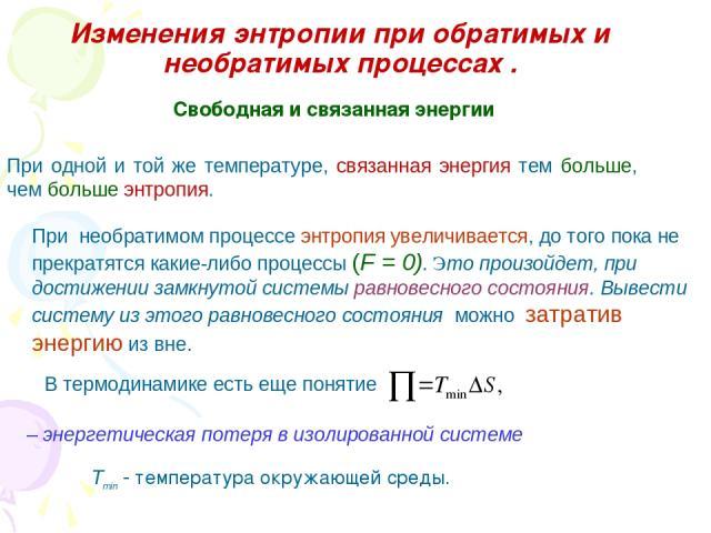 Изменения энтропии при обратимых и необратимых процессах . При одной и той же температуре, связанная энергия тем больше, чем больше энтропия. Свободная и связанная энергии При необратимом процессе энтропия увеличивается, до того пока не прекратятся …