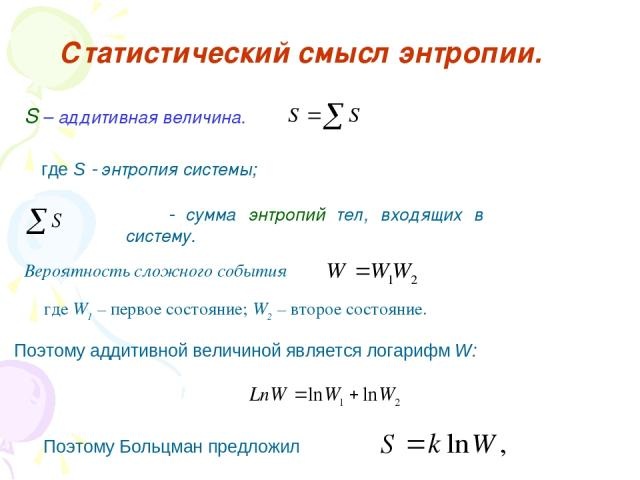Статистический смысл энтропии. S – аддитивная величина. где S энтропия системы; сумма энтропий тел, входящих в систему. Вероятность сложного события где W1 – первое состояние; W2 – второе состояние. Поэтому аддитивной величиной является логарифм W: …