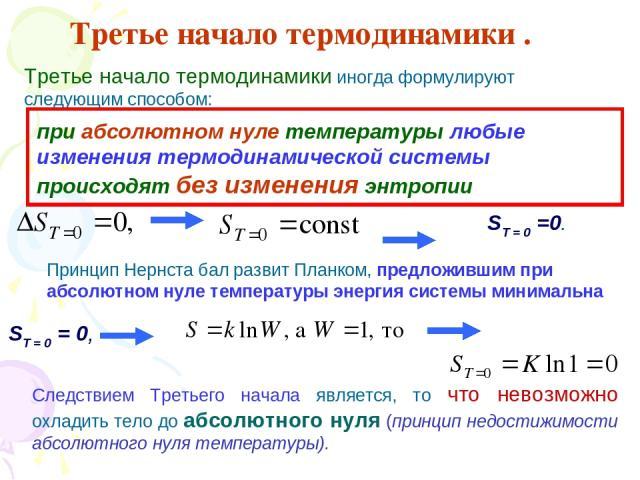 Третье начало термодинамики . Третье начало термодинамики иногда формулируют следующим способом: при абсолютном нуле температуры любые изменения термодинамической системы происходят без изменения энтропии ST = 0 =0. Принцип Нернста бал развит Планко…
