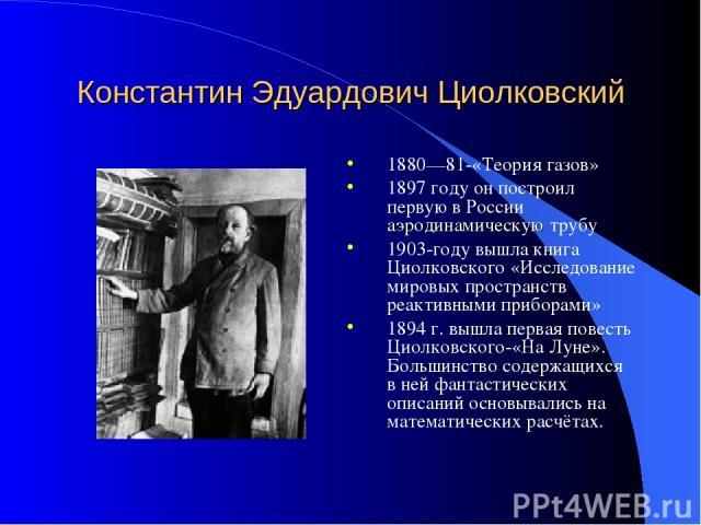 Константин Эдуардович Циолковский 1880—81-«Теория газов» 1897 году он построил первую в России аэродинамическую трубу 1903-году вышла книга Циолковского «Исследование мировых пространств реактивными приборами» 1894 г. вышла первая повесть Циолковско…