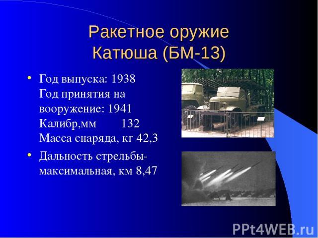 Ракетное оружие Катюша (БМ-13) Год выпуска: 1938 Год принятия на вооружение: 1941 Калибр,мм 132 Масса снаряда, кг 42,3 Дальность стрельбы-максимальная, км 8,47