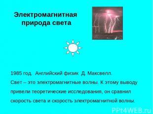 Электромагнитная природа света 1985 год. Английский физик Д. Максвелл. Свет – эт