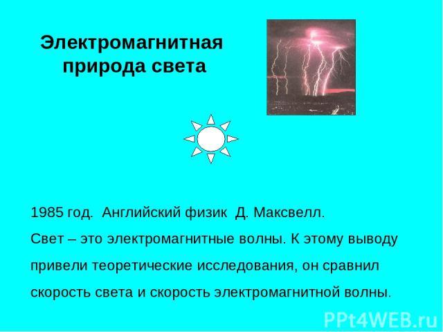 Электромагнитная природа света 1985 год. Английский физик Д. Максвелл. Свет – это электромагнитные волны. К этому выводу привели теоретические исследования, он сравнил скорость света и скорость электромагнитной волны.