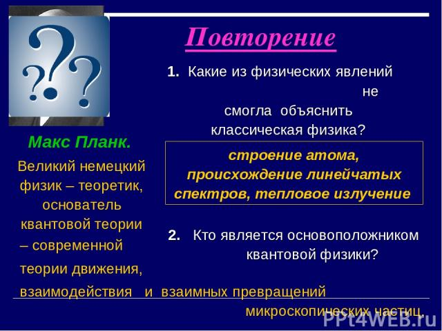 2. Кто является основоположником квантовой физики? Макс Планк. Великий немецкий физик – теоретик, основатель квантовой теории Повторение 1. Какие из физических явлений не смогла объяснить классическая физика? строение атома, происхождение линейчатых…