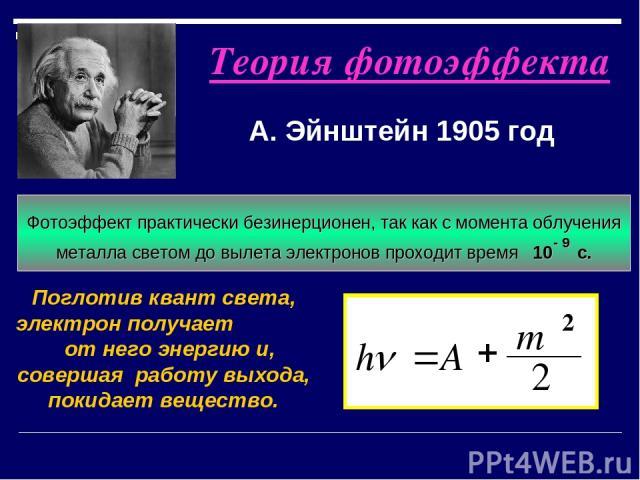 Теория фотоэффекта А. Эйнштейн 1905 год Поглотив квант света, электрон получает от него энергию и, совершая работу выхода, покидает вещество. 2 2 mυ A h + = n Свет имеет прерывистую структуру и поглощается отдельными порциями - квантами Фотоэффект п…
