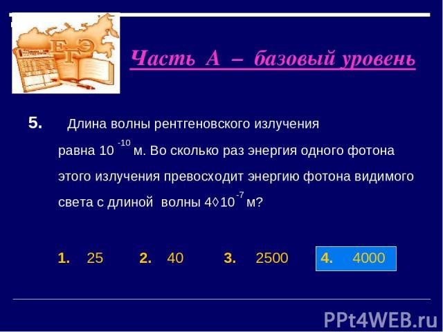 1. 25 2. 40 3. 2500 4. 4000 5. Длина волны рентгеновского излучения равна 10 м. Во сколько раз энергия одного фотона этого излучения превосходит энергию фотона видимого света c длиной волны 4⋅10 м? -10 -7 Часть А – базовый уровень