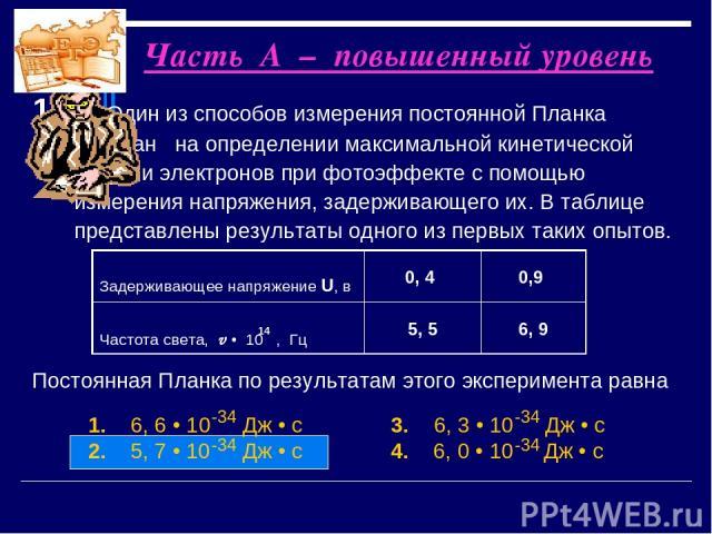 Часть А – повышенный уровень 1. Один из способов измерения постоянной Планка основан на определении максимальной кинетической энергии электронов при фотоэффекте с помощью измерения напряжения, задерживающего их. В таблице представлены результаты одн…