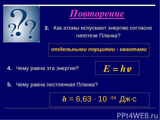 3. Как атомы испускают энергию согласно гипотезе Планка? Повторение отдельными порциями - квантами 4. Чему равна эта энергия? E = hv 5. Чему равна постоянная Планка? h = 6,63 ∙ 10 -34 Дж∙с