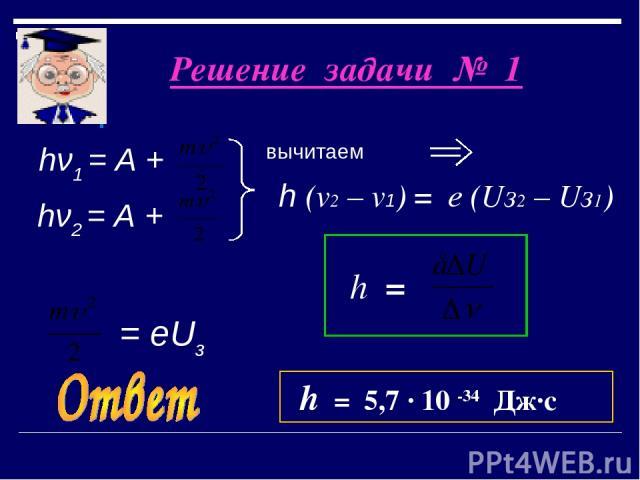Решение задачи № 1 вычитаем hν1 = А + hν2 = А + = еUз h (v2 – v1) = е (Uз2 – Uз1) h = h = 5,7 · 10 -34 Дж·с