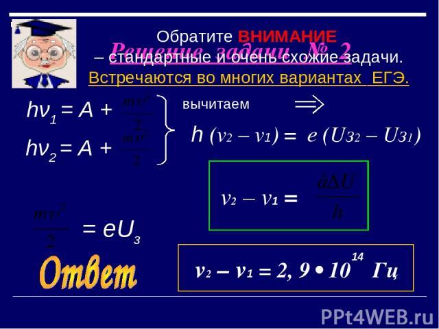 Решение задачи № 2 вычитаем hν1 = А + hν2 = А + = еUз h (v2 – v1) = е (Uз2 – Uз1) 14 v2 – v1 = v2 – v1 = 2, 9 • 10 Гц Обратите ВНИМАНИЕ – стандартные и очень схожие задачи. Встречаются во многих вариантах ЕГЭ.