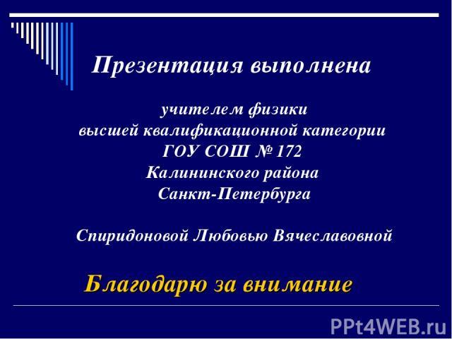 Презентация выполнена учителем физики высшей квалификационной категории ГОУ СОШ № 172 Калининского района Санкт-Петербурга Спиридоновой Любовью Вячеславовной Благодарю за внимание