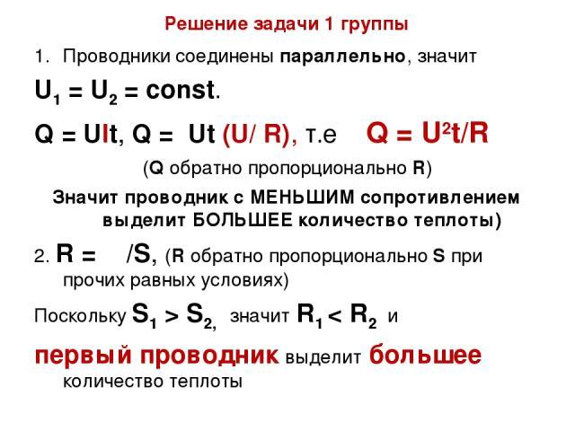 Решение задачи 1 группы Проводники соединены параллельно, значит U1 = U2 = const. Q = Ult, Q = Ut (U/ R), т.е Q = U2t/R (Q обратно пропорционально R) Значит проводник с МЕНЬШИМ сопротивлением выделит БОЛЬШЕЕ количество теплоты) 2. R = ρι/S, (R обрат…