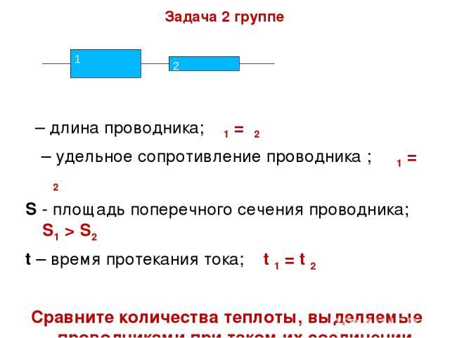 Задача 2 группе ι – длина проводника; ι1 = ι2 ρ – удельное сопротивление проводника ; ρ1 = ρ2 S - площадь поперечного сечения проводника; S1 > S2 t – время протекания тока; t 1 = t 2 Сравните количества теплоты, выделяемые проводниками при таком их …