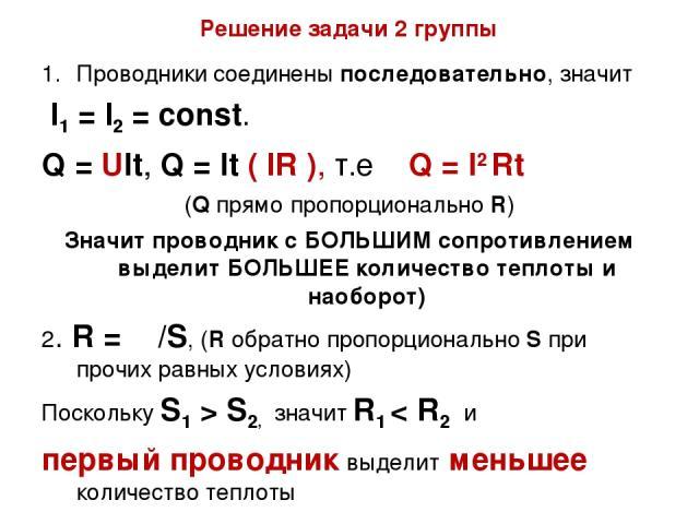 Решение задачи 2 группы Проводники соединены последовательно, значит l1 = l2 = const. Q = Ult, Q = lt ( lR ), т.е Q = l2 Rt (Q прямо пропорционально R) Значит проводник с БОЛЬШИМ сопротивлением выделит БОЛЬШЕЕ количество теплоты и наоборот) 2. R = ρ…
