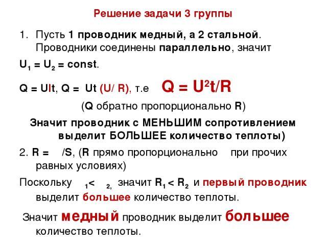 Решение задачи 3 группы Пусть 1 проводник медный, а 2 стальной. Проводники соединены параллельно, значит U1 = U2 = const. Q = Ult, Q = Ut (U/ R), т.е Q = U2t/R (Q обратно пропорционально R) Значит проводник с МЕНЬШИМ сопротивлением выделит БОЛЬШЕЕ к…