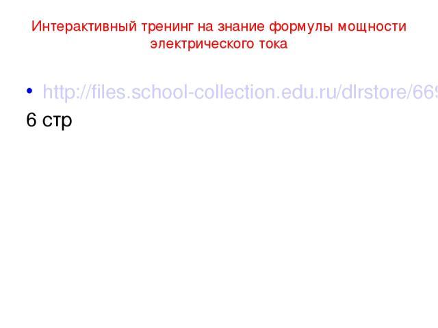 Интерактивный тренинг на знание формулы мощности электрического тока http://files.school-collection.edu.ru/dlrstore/669ba075-e921-11dc-95ff-0800200c9a66/3_19.swf 6 стр