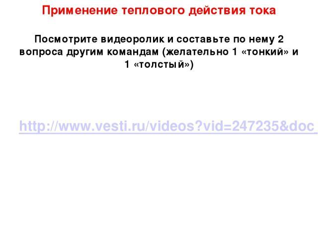 Применение теплового действия тока Посмотрите видеоролик и составьте по нему 2 вопроса другим командам (желательно 1 «тонкий» и 1 «толстый») http://www.vesti.ru/videos?vid=247235&doc_type=news&doc_id=322232
