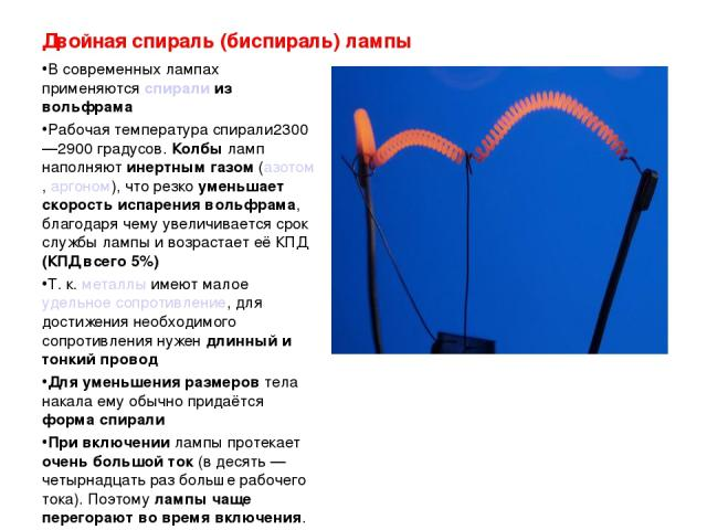 Двойная спираль (биспираль) лампы В современных лампах применяются спирали из вольфрама Рабочая температура спирали2300—2900градусов. Колбы ламп наполняют инертным газом (азотом, аргоном), что резко уменьшает скорость испарения вольфрама, благодаря…