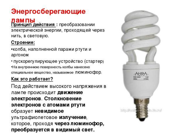 Энергосберегающие лампы Принцип действия : преобразовании электрической энергии, проходящей через нить, в световую. Строение: колба, наполненной парами ртути и аргоном пускорегулирующее устройство (стартер) На внутреннюю поверхность колбы нанесено с…