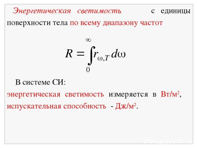 Энергетическая светимость с единицы поверхности тела по всему диапазону частот В системе СИ: энергетическая светимость измеряется в Вт/м2, испускательная способность - Дж/м2.