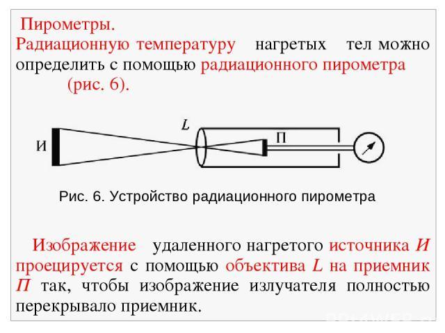 Рис. 6. Устройство радиационного пирометра Пирометры. Радиационную температуру нагретых тел можно определить с помощью радиационного пирометра (рис. 6). Изображение удаленного нагретого источника И проецируется с помощью объектива L на приемник П та…