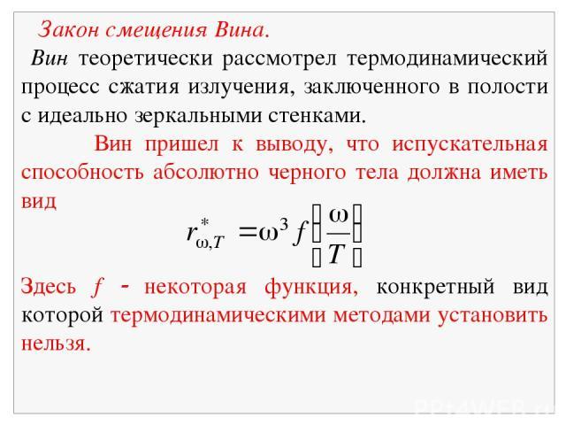 Закон смещения Вина. Вин теоретически рассмотрел термодинамический процесс сжатия излучения, заключенного в полости с идеально зеркальными стенками. Вин пришел к выводу, что испускательная способность абсолютно черного тела должна иметь вид Здесь f …