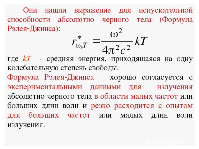 Они нашли выражение для испускательной способности абсолютно черного тела (Формула Рэлея Джинса): где kТ - средняя энергия, приходящаяся на одну колебательную степень свободы. Формула Рэлея Джинса хорошо согласуется с экспериментальными данными для …